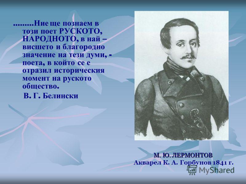 М. Ю. ЛЕРМОНТОВ М. Ю. ЛЕРМОНТОВ Акварел К. А. Горбунов 1841 г.......... Ние щ е п ознаем в този п оет Р УСКОТО, НАРОДНОТО, в н ай – висшето и б лагородно значение н а т ези д уми, - поета, в к ойто с е е отразил и сторическия момент н а р уското обще