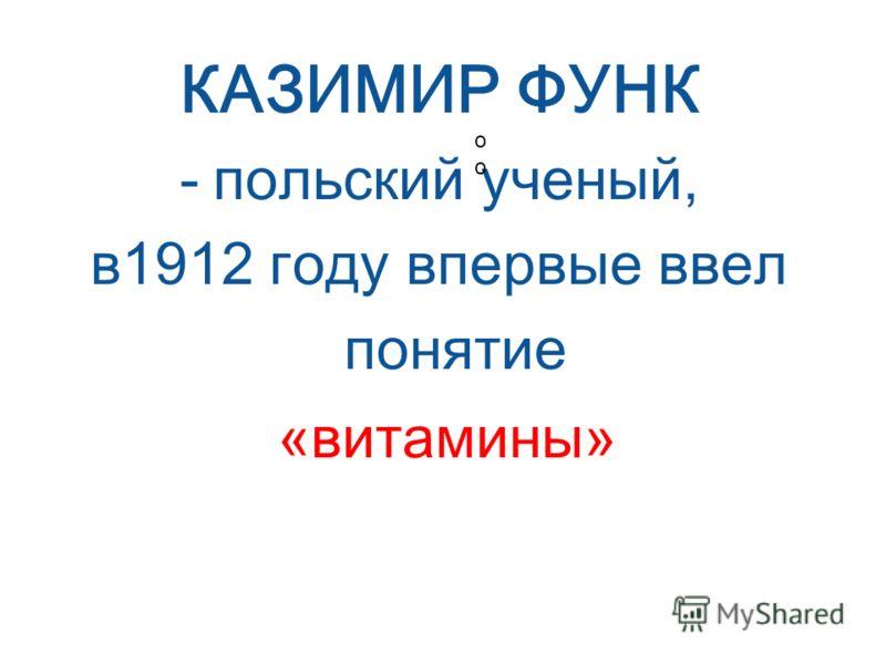 КАЗИМИР ФУНК -п-польский ученый, в 1912 году впервые ввел понятие «витамины» о