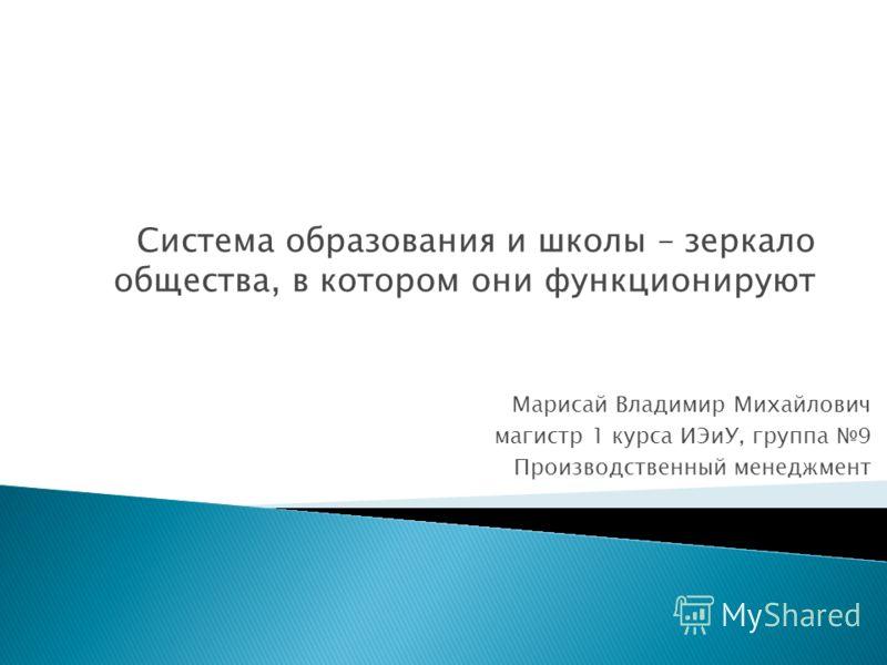 Марисай Владимир Михайлович магистр 1 курса ИЭиУ, группа 9 Производственный менеджмент Система образования и школы – зеркало общества, в котором они функционируют