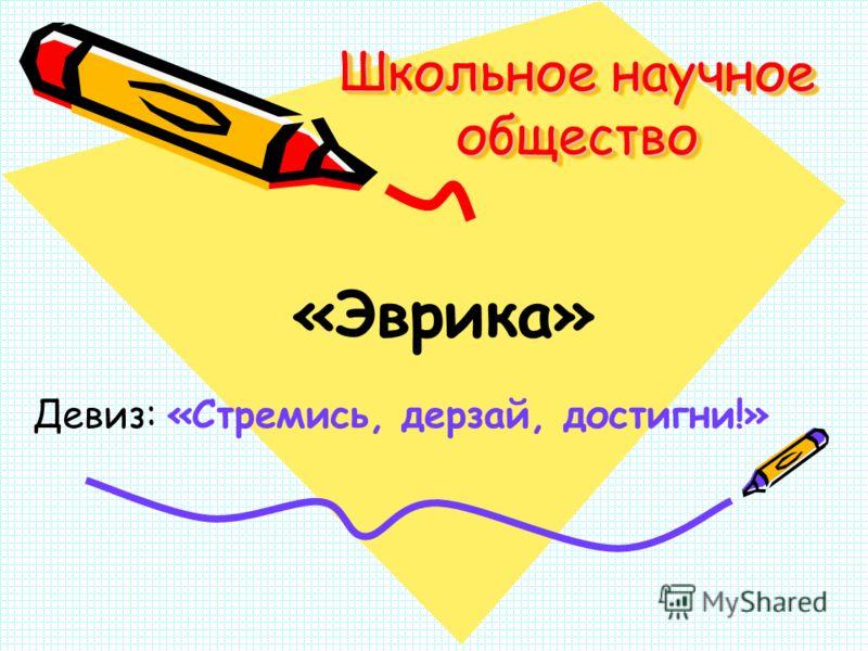 Школьное научное общество «Эврика» Девиз: «Стремись, дерзай, достигни!»