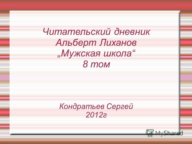 Читательский дневник Альберт Лиханов Мужская школа 8 том Кондратьев Сергей 2012г