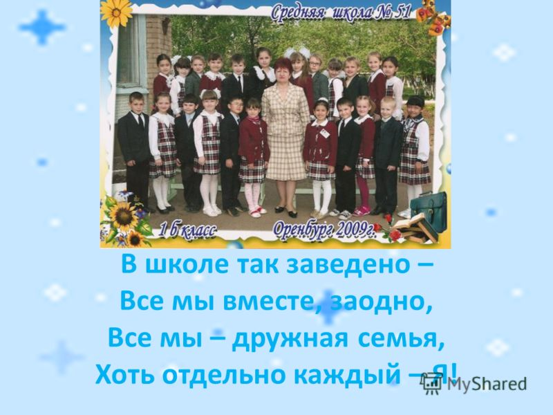 В школе так заведено – Все мы вместе, заодно, Все мы – дружная семья, Хоть отдельно каждый – Я!