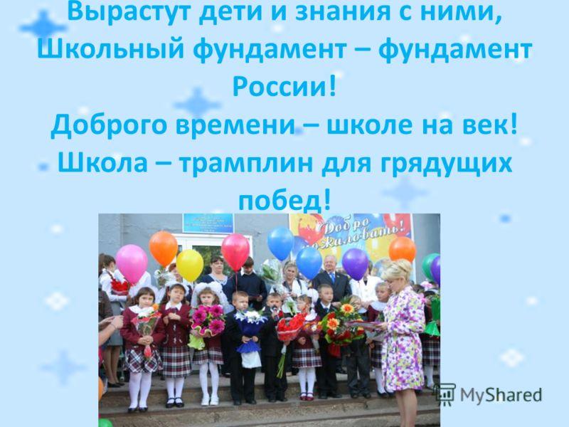 Вырастут дети и знания с ними, Школьный фундамент – фундамент России! Доброго времени – школе на век! Школа – трамплин для грядущих побед!