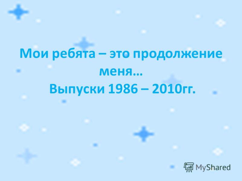 Мои ребята – это продолжение меня… Выпуски 1986 – 2010гг.