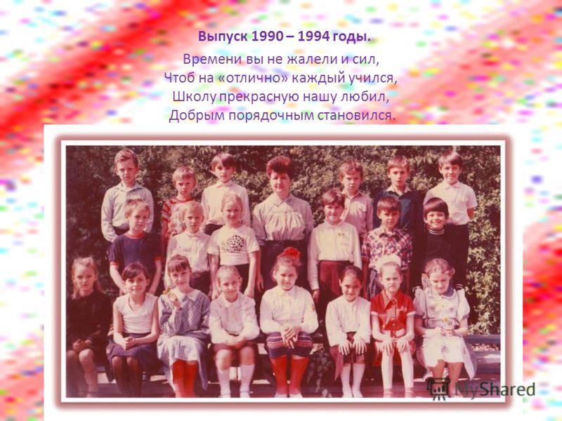 Выпуск 1990 – 1994 годы. Времени вы не жалели и сил, Чтоб на «отлично» каждый учился, Школу прекрасную нашу любил, Добрым порядочным становился.
