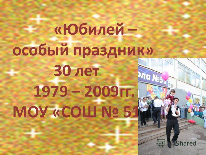 «Юбилей – особый праздник» 30 лет 1979 – 2009гг. МОУ «СОШ 51»