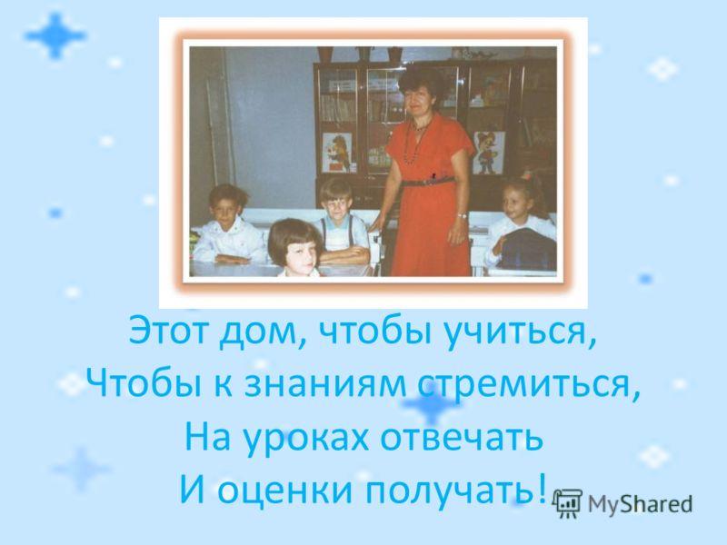 Этот дом, чтобы учиться, Чтобы к знаниям стремиться, На уроках отвечать И оценки получать!
