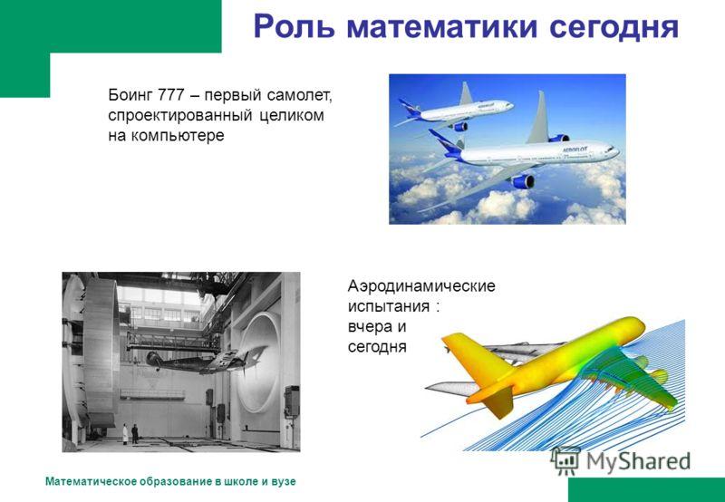 Математическое образование в школе и вузе Роль математики сегодня Боинг 777 – первый самолет, спроектированный целиком на компьютере Аэродинамические испытания : вчера и сегодня