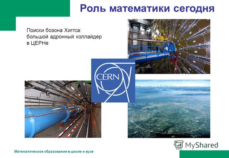 Математическое образование в школе и вузе Роль математики сегодня Поиски бозона Хиггса: большой адронный коллайдер в ЦЕРНе