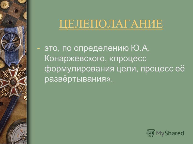 ЦЕЛЕПОЛАГАНИЕ -это, по определению Ю.А. Конаржевского, «процесс формулирования цели, процесс её развёртывания».
