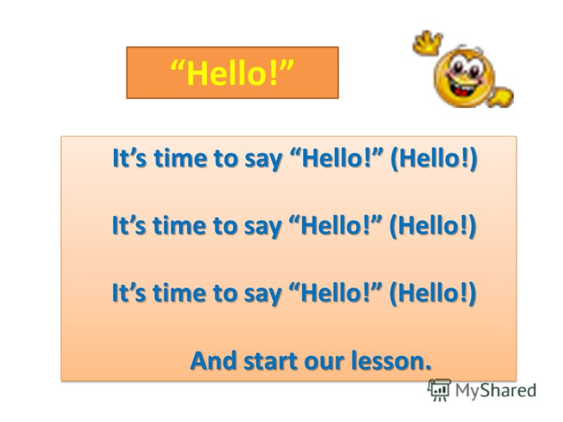Its time to say Hello! (Hello!) Its time to say Hello! (Hello!) Its time to say Hello! (Hello!) And start our lesson. And start our lesson. Its time to say Hello! (Hello!) Its time to say Hello! (Hello!) Its time to say Hello! (Hello!) And start our