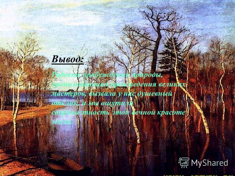 Вывод: Радость пробуждения природы, пронизывающая произведения великих мастеров, вызвала у нас душевный отклик, и мы ощутили сопричастность этой вечной красоте земли.