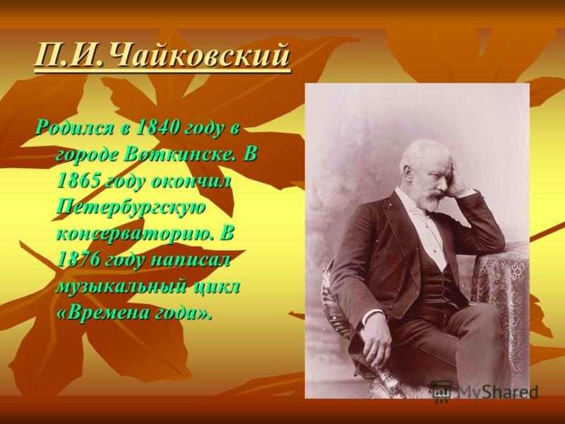 П.И.Чайковский Родился в 1840 году в городе Воткинске. В 1865 году окончил Петербургскую консерваторию. В 1876 году написал музыкальный цикл «Времена года».