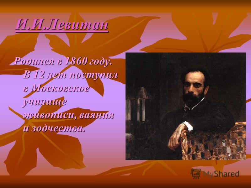 И.И.Левитан Родился в 1860 году. В 12 лет поступил в Московское училище живописи, ваяния и зодчества.