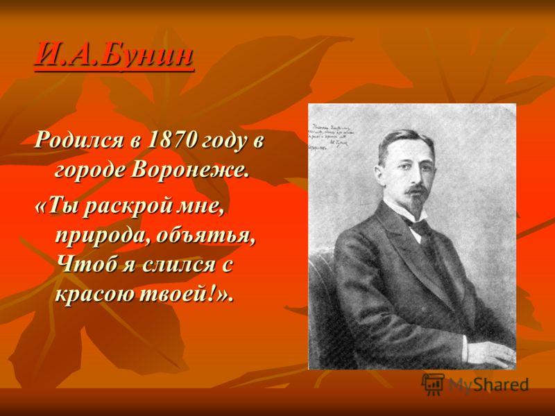 И.А.Бунин Родился в 1870 году в городе Воронеже. «Ты раскрой мне, природа, объятья, Чтоб я слился с красою твоей!».