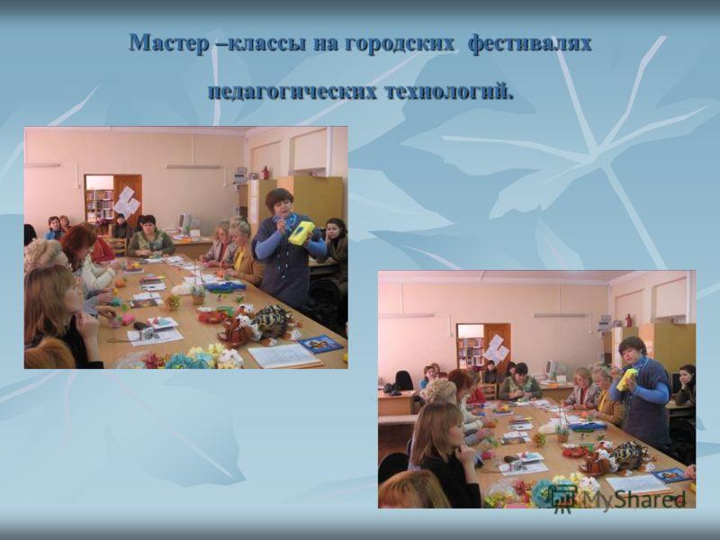 Мастер –классы на городских фестивалях педагогических технологий.