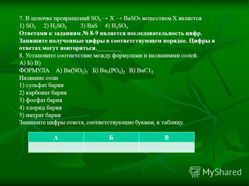 7. В цепочке превращений SO 3 Х BaSO 4 веществом X является 1) SO 2 2) H 2 SO 4 3) BaS 4) H 2 SO 3 Ответами к заданиям 8-9 является последовательность цифр. Запишите полученные цифры в соответствующем порядке. Цифры в ответах могут повторяться.______