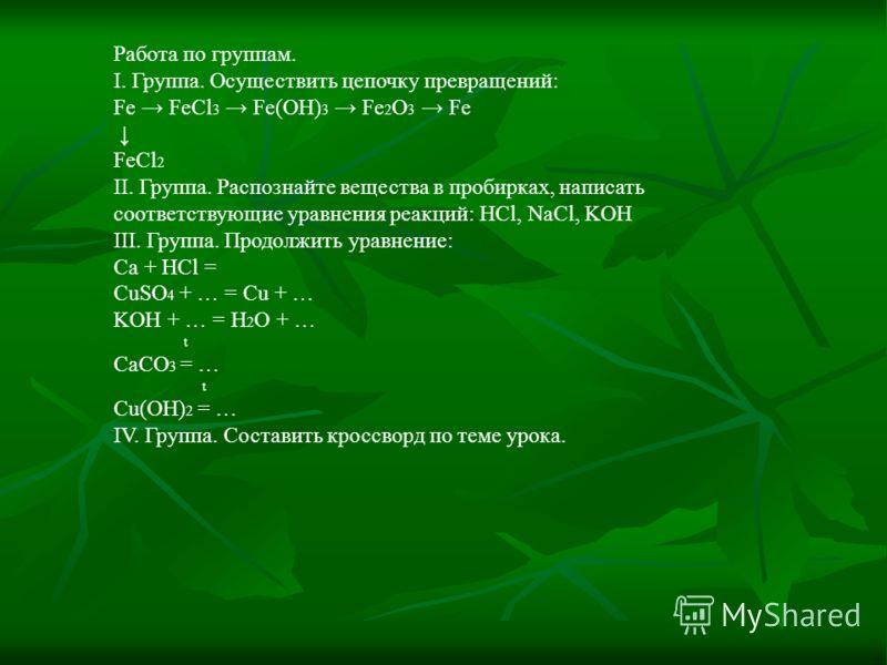 Работа по группам. I. Группа. Осуществить цепочку превращений: Fe FeCl 3 Fe(OH) 3 Fe 2 O 3 Fe FeCl 2 II. Группа. Распознайте вещества в пробирках, написать соответствующие уравнения реакций: HCl, NaCl, KOH III. Группа. Продолжить уравнение: Ca + HCl