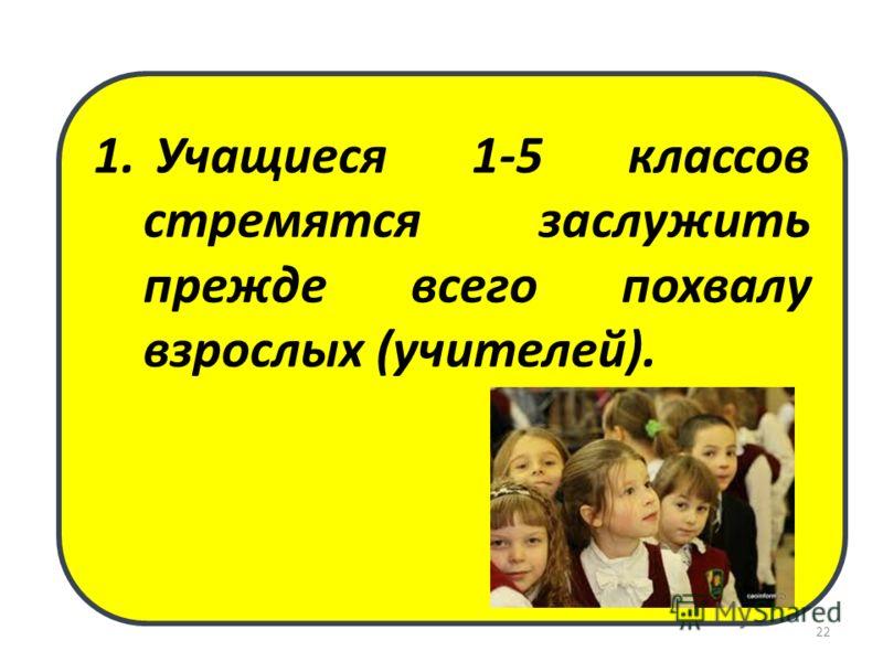 1. Учащиеся 1-5 классов стремятся заслужить прежде всего похвалу взрослых (учителей). 22