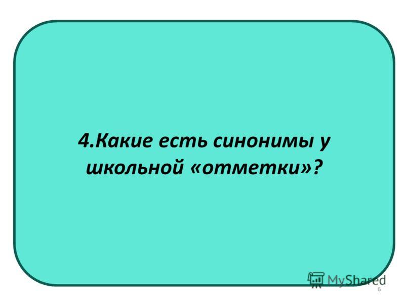 4.Какие есть синонимы у школьной «отметки»? 6