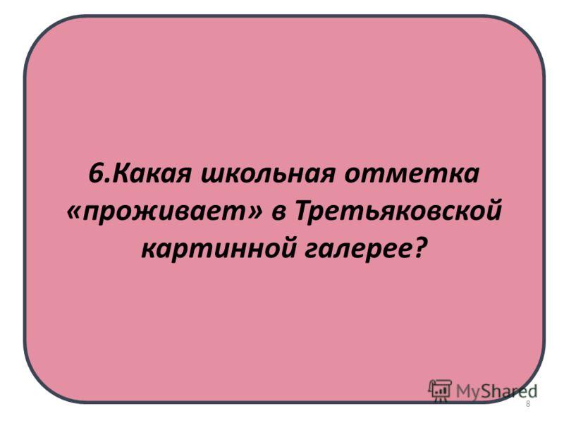 6.Какая школьная отметка «проживает» в Третьяковской картинной галерее? 8