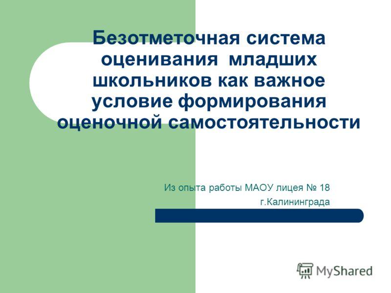 Безотметочная система оценивания младших школьников как важное условие формирования оценочной самостоятельности Из опыта работы МАОУ лицея 18 г.Калининграда