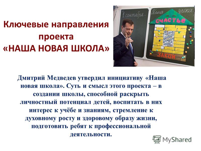 Ключевые направления проекта «НАША НОВАЯ ШКОЛА» Дмитрий Медведев утвердил инициативу «Наша новая школа». Суть и смысл этого проекта – в создании школы, способной раскрыть личностный потенциал детей, воспитать в них интерес к учёбе и знаниям, стремлен