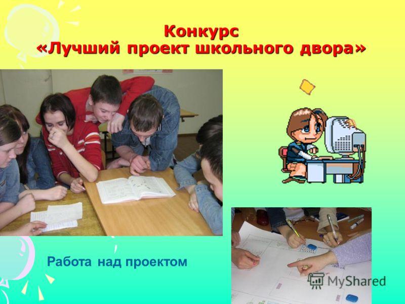 Работа над проектом Конкурс «Лучший проект школьного двора»
