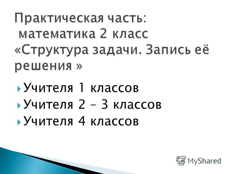 Учителя 1 классов Учителя 2 – 3 классов Учителя 4 классов