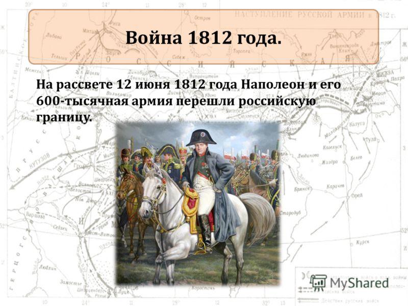 Война 1812 года. На рассвете 12 июня 1812 года Наполеон и его 600-тысячная армия перешли российскую границу.