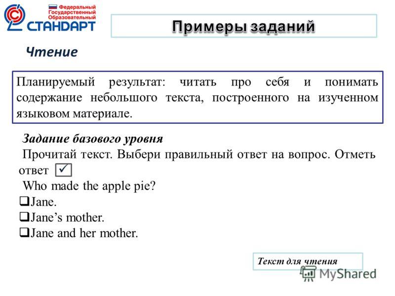 Задание базового уровня Прочитай текст. Выбери правильный ответ на вопрос. Отметь ответ Who made the apple pie? Jane. Janes mother. Jane and her mother. Планируемый результат: читать про себя и понимать содержание небольшого текста, построенного на и