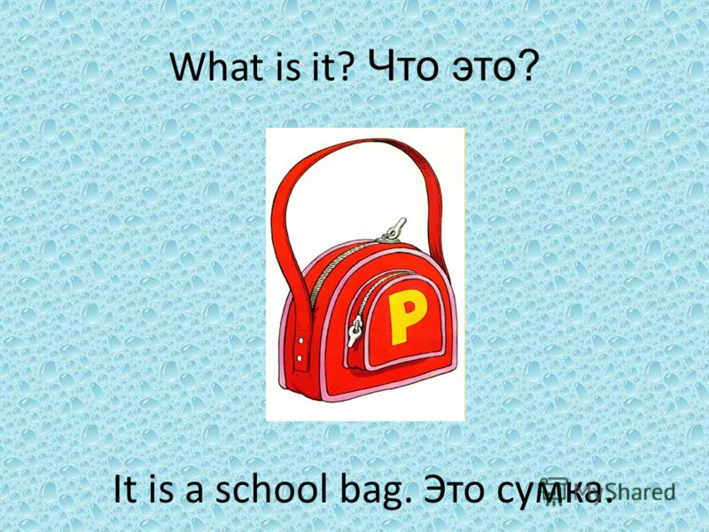 It is a school bag. Это сумка. What is it? Что это?