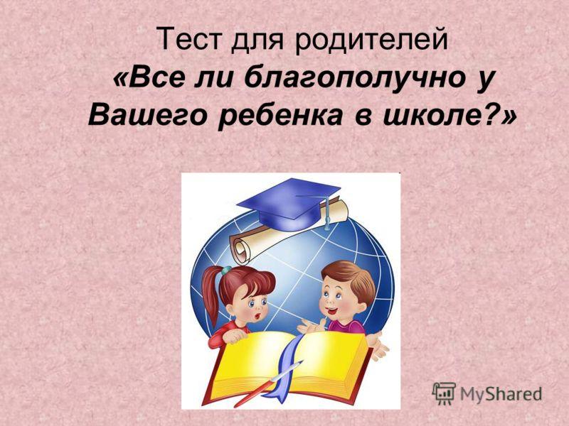 Тест для родителей «Все ли благополучно у Вашего ребенка в школе?»