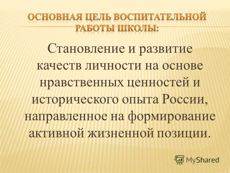 Становление и развитие качеств личности на основе нравственных ценностей и исторического опыта России, направленное на формирование активной жизненной позиции.
