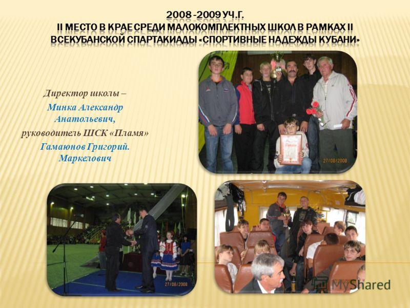 Директор школы – Минка Александр Анатольевич, руководитель ШСК «Пламя» Гамаюнов Григорий. Маркелович