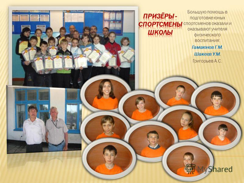 Большую помощь в подготовке юных спортсменов оказали и оказывают учителя физического воспитания: Гамаюнов Г.М. Шакеев У.М. Григорьев А.С.