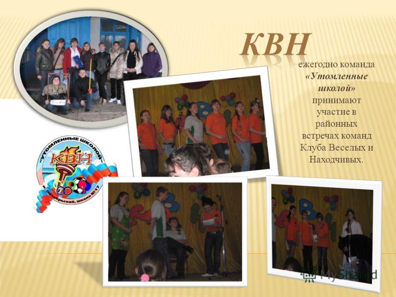 ежегодно команда «Утомленные школой» принимают участие в районных встречах команд Клуба Веселых и Находчивых.