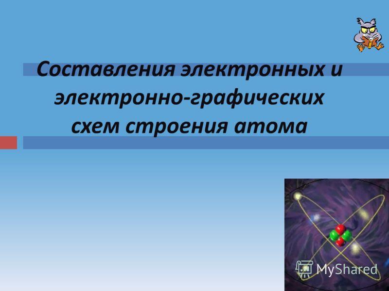 Составления электронных и электронно-графических схем строения атома