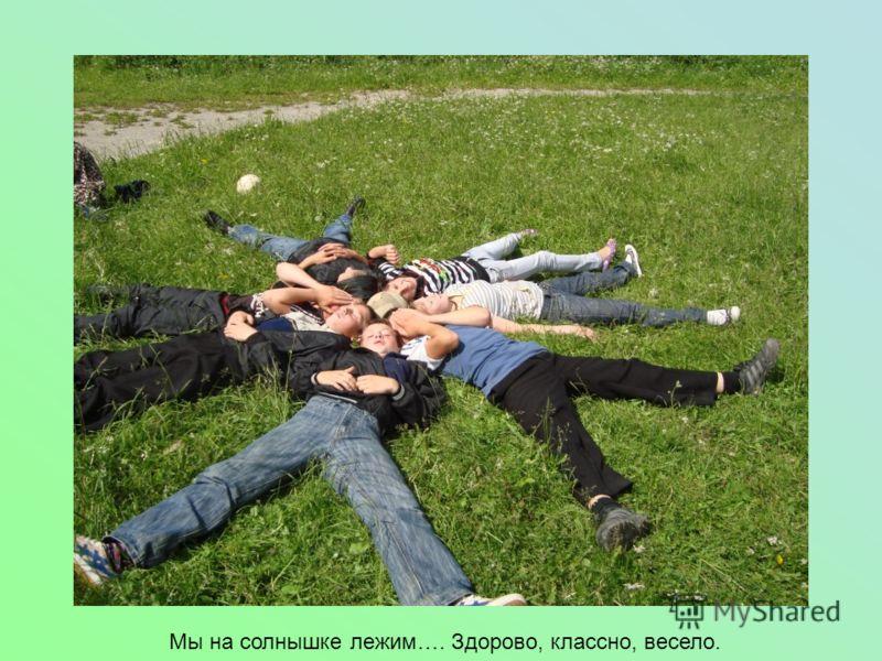Мы на солнышке лежим…. Здорово, классно, весело.