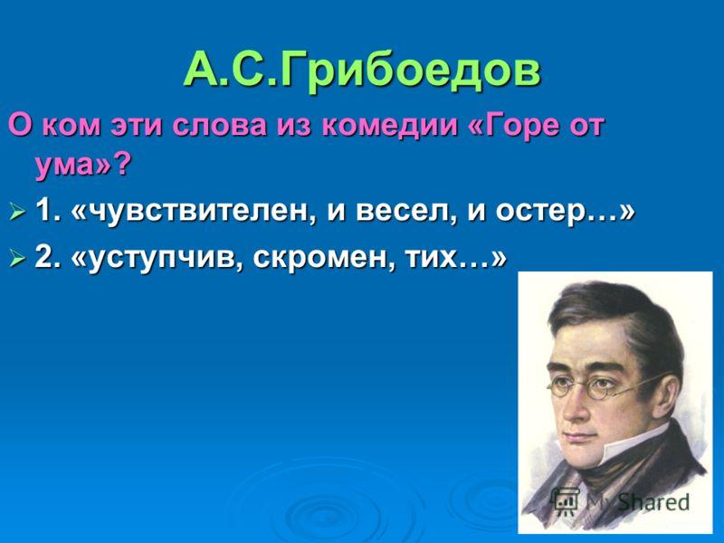 А.С.Грибоедов О ком эти слова из комедии «Горе от ума»? 1. «чувствителен, и весел, и остер…» 1. «чувствителен, и весел, и остер…» 2. «уступчив, скромен, тих…» 2. «уступчив, скромен, тих…»