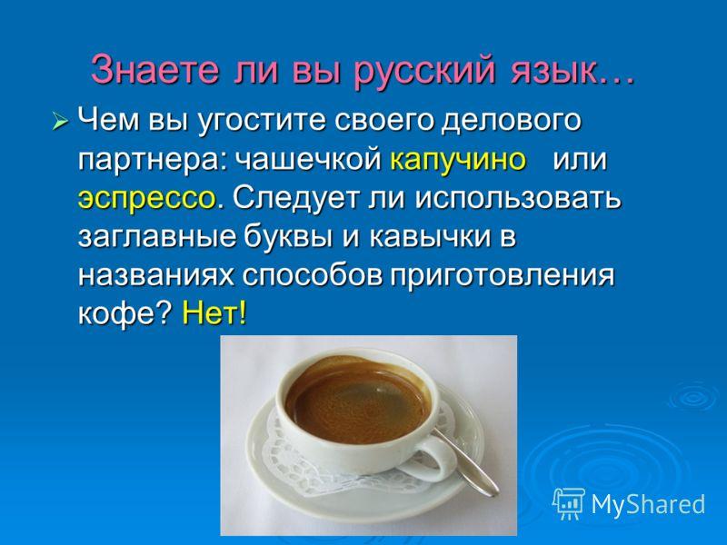 Знаете ли вы русский язык… Чем вы угостите своего делового партнера: чашечкой капучино или эспрессо. Следует ли использовать заглавные буквы и кавычки в названиях способов приготовления кофе? Нет! Чем вы угостите своего делового партнера: чашечкой ка