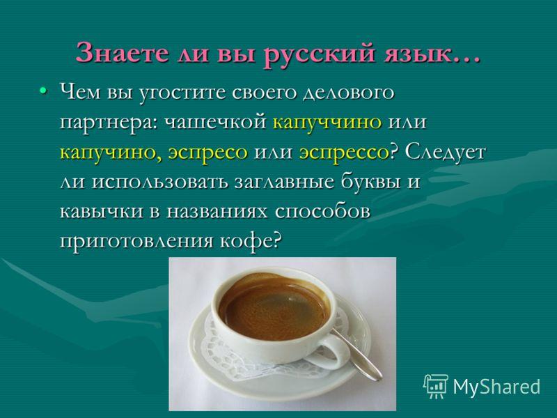 Знаете ли вы русский язык… Чем вы угостите своего делового партнера: чашечкой капуччино или капучино, эспресо или эспрессо? Следует ли использовать заглавные буквы и кавычки в названиях способов приготовления кофе?Чем вы угостите своего делового парт