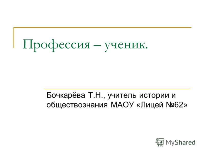 Профессия – ученик. Бочкарёва Т.Н., учитель истории и обществознания МАОУ «Лицей 62»