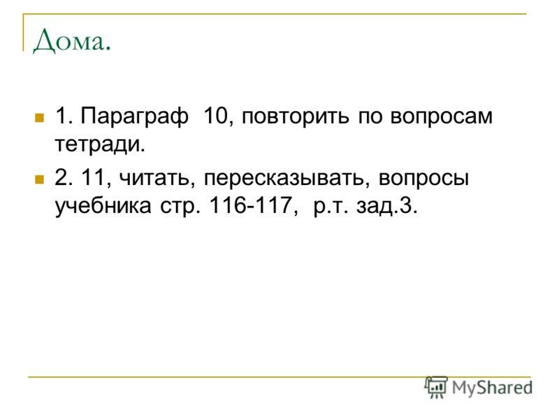Дома. 1. Параграф 10, повторить по вопросам тетради. 2. 11, читать, пересказывать, вопросы учебника стр. 116-117, р.т. зад.3.