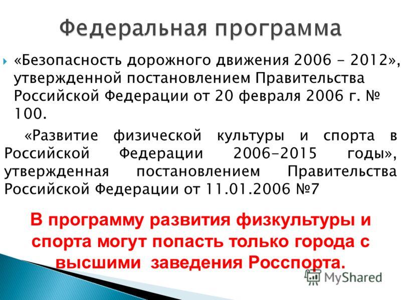 «Безопасность дорожного движения 2006 - 2012», утвержденной постановлением Правительства Российской Федерации от 20 февраля 2006 г. 100. В программу развития физкультуры и спорта могут попасть только города с высшими заведения Росспорта. «Развитие фи