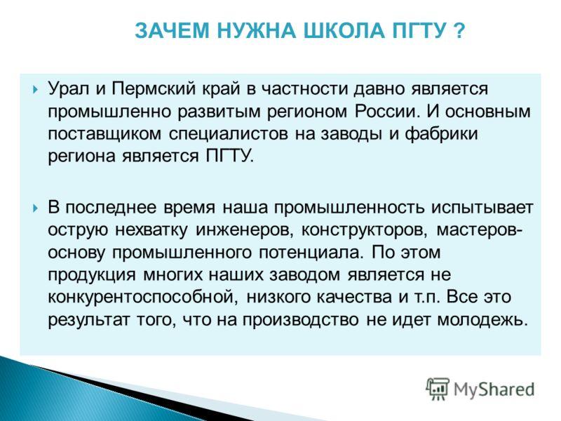 Урал и Пермский край в частности давно является промышленно развитым регионом России. И основным поставщиком специалистов на заводы и фабрики региона является ПГТУ. В последнее время наша промышленность испытывает острую нехватку инженеров, конструкт