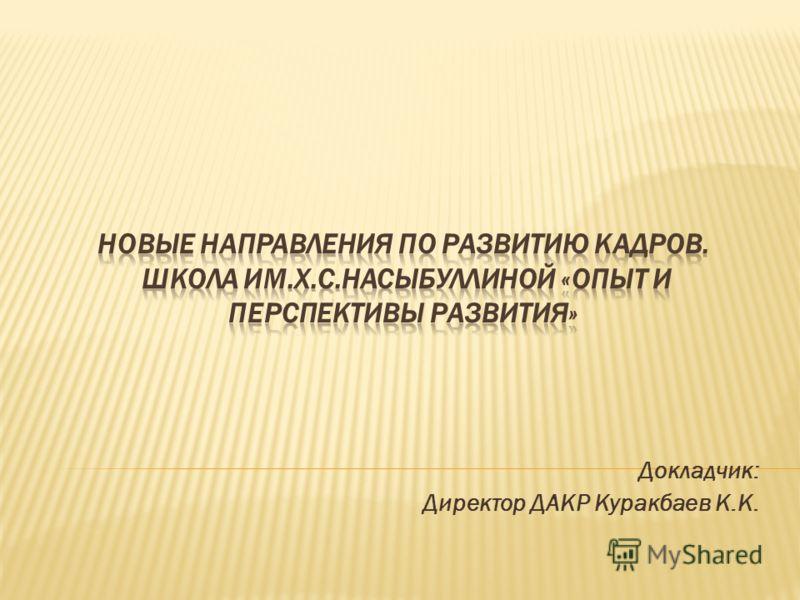 Докладчик: Директор ДАКР Куракбаев К.К.