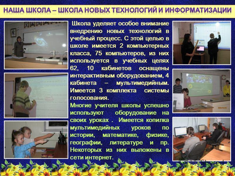 Школа уделяет особое внимание внедрению новых технологий в учебный процесс. С этой целью в школе имеется 2 компьютерных класса, 75 компьютеров, из них используется в учебных целях 62, 10 кабинетов оснащены интерактивным оборудованием, 4 кабинета – му