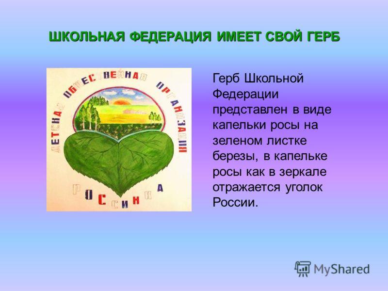 ШКОЛЬНАЯ ФЕДЕРАЦИЯ ИМЕЕТ СВОЙ ГЕРБ Герб Школьной Федерации представлен в виде капельки росы на зеленом листке березы, в капельке росы как в зеркале отражается уголок России.