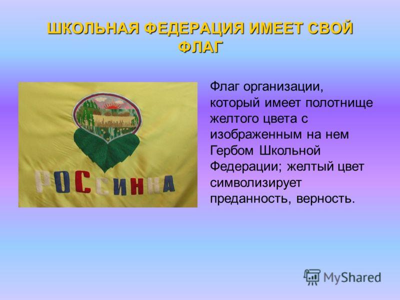 ШКОЛЬНАЯ ФЕДЕРАЦИЯ ИМЕЕТ СВОЙ ФЛАГ Флаг организации, который имеет полотнище желтого цвета с изображенным на нем Гербом Школьной Федерации; желтый цвет символизирует преданность, верность.